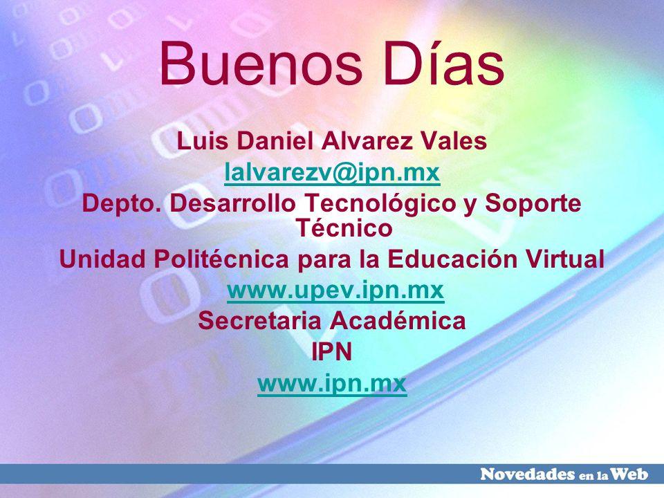 Buenos Días Luis Daniel Alvarez Vales lalvarezv@ipn.mx Depto. Desarrollo Tecnológico y Soporte Técnico Unidad Politécnica para la Educación Virtual ww
