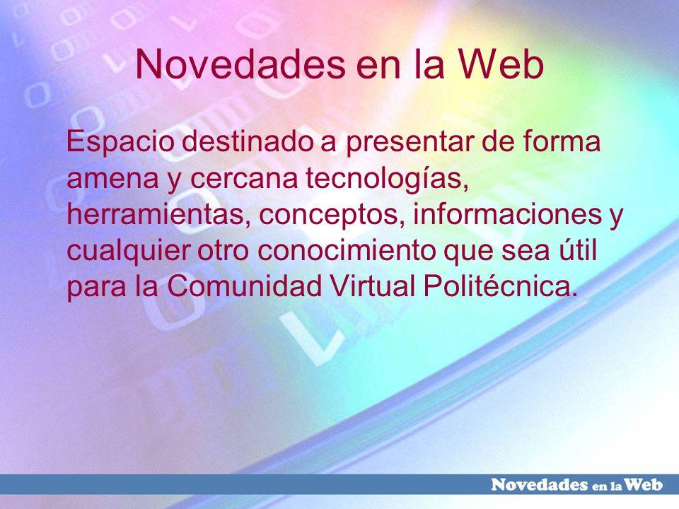 Novedades en la Web Espacio destinado a presentar de forma amena y cercana tecnologías, herramientas, conceptos, informaciones y cualquier otro conoci