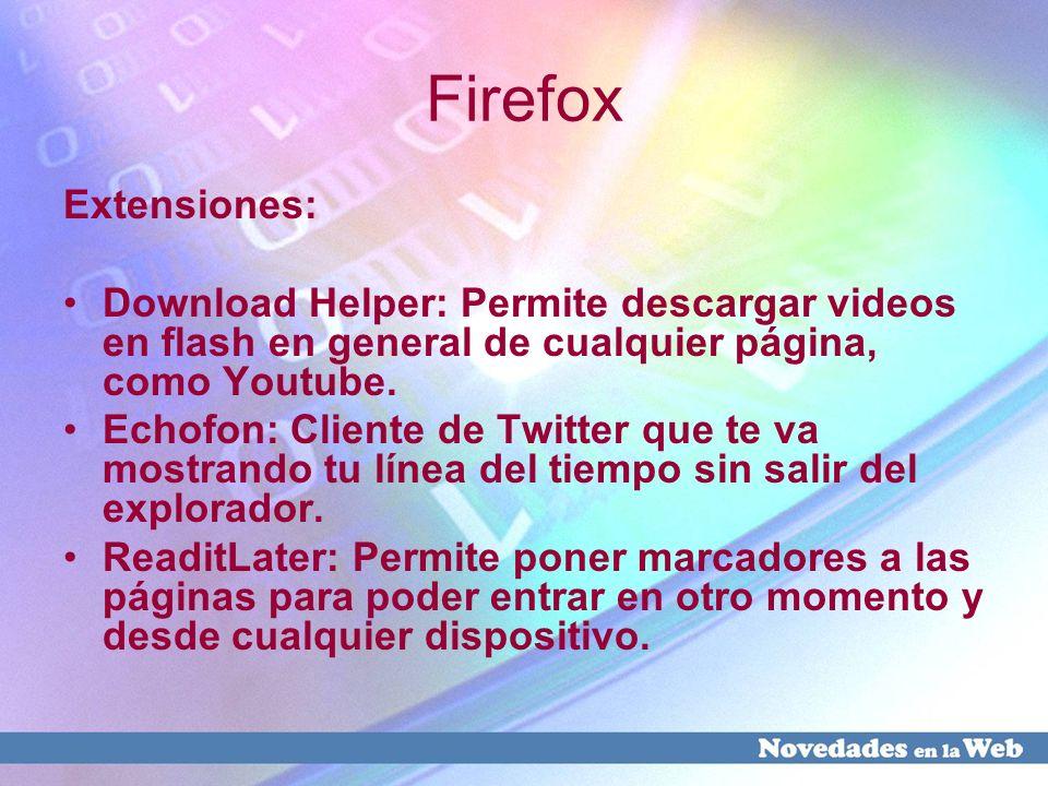 Firefox Extensiones: Download Helper: Permite descargar videos en flash en general de cualquier página, como Youtube. Echofon: Cliente de Twitter que