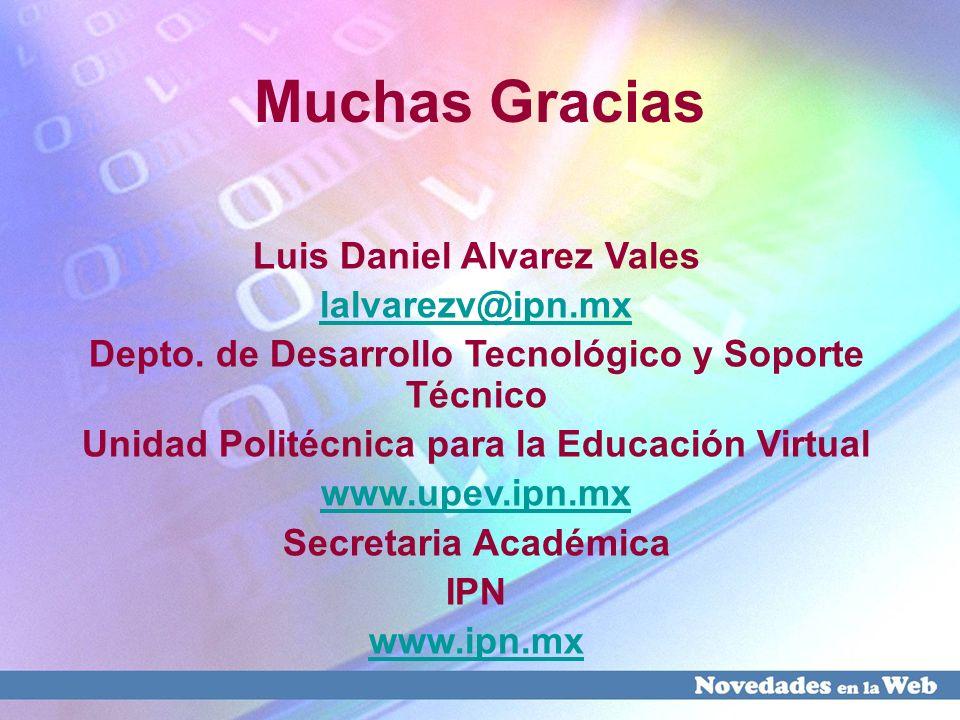 Muchas Gracias Luis Daniel Alvarez Vales lalvarezv@ipn.mx Depto. de Desarrollo Tecnológico y Soporte Técnico Unidad Politécnica para la Educación Virt