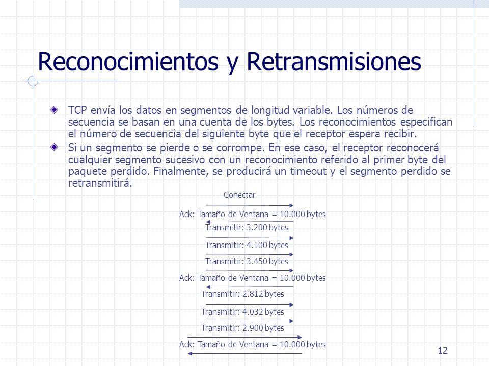 12 Reconocimientos y Retransmisiones TCP envía los datos en segmentos de longitud variable. Los números de secuencia se basan en una cuenta de los byt