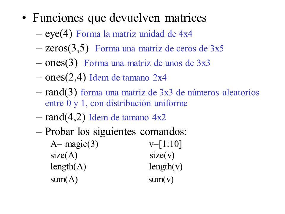 Funciones que devuelven matrices –eye(4) Forma la matriz unidad de 4x4 –zeros(3,5) Forma una matriz de ceros de 3x5 –ones(3) Forma una matriz de unos de 3x3 –ones(2,4) Idem de tamano 2x4 –rand(3) forma una matriz de 3x3 de números aleatorios entre 0 y 1, con distribución uniforme –rand(4,2) Idem de tamano 4x2 –Probar los siguientes comandos: A= magic(3) v=[1:10] size(A) size(v) length(A) length(v) sum(A) sum(v)