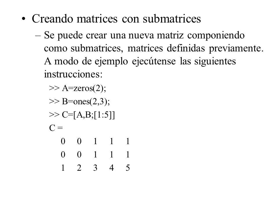 Creando matrices con submatrices –Se puede crear una nueva matriz componiendo como submatrices, matrices definidas previamente. A modo de ejemplo ejec