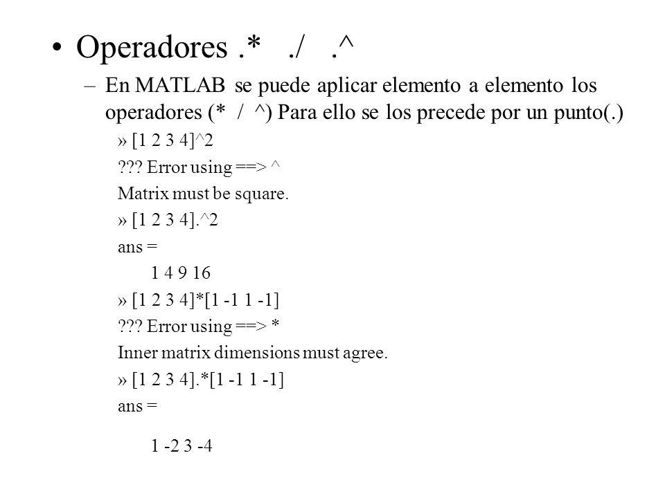 Operadores.*./.^ –En MATLAB se puede aplicar elemento a elemento los operadores (* / ^) Para ello se los precede por un punto(.) » [1 2 3 4]^2 ??? Err