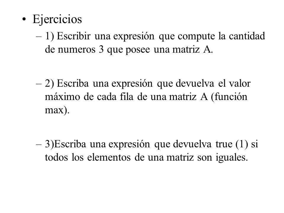 Ejercicios –1) Escribir una expresión que compute la cantidad de numeros 3 que posee una matriz A. –2) Escriba una expresión que devuelva el valor máx