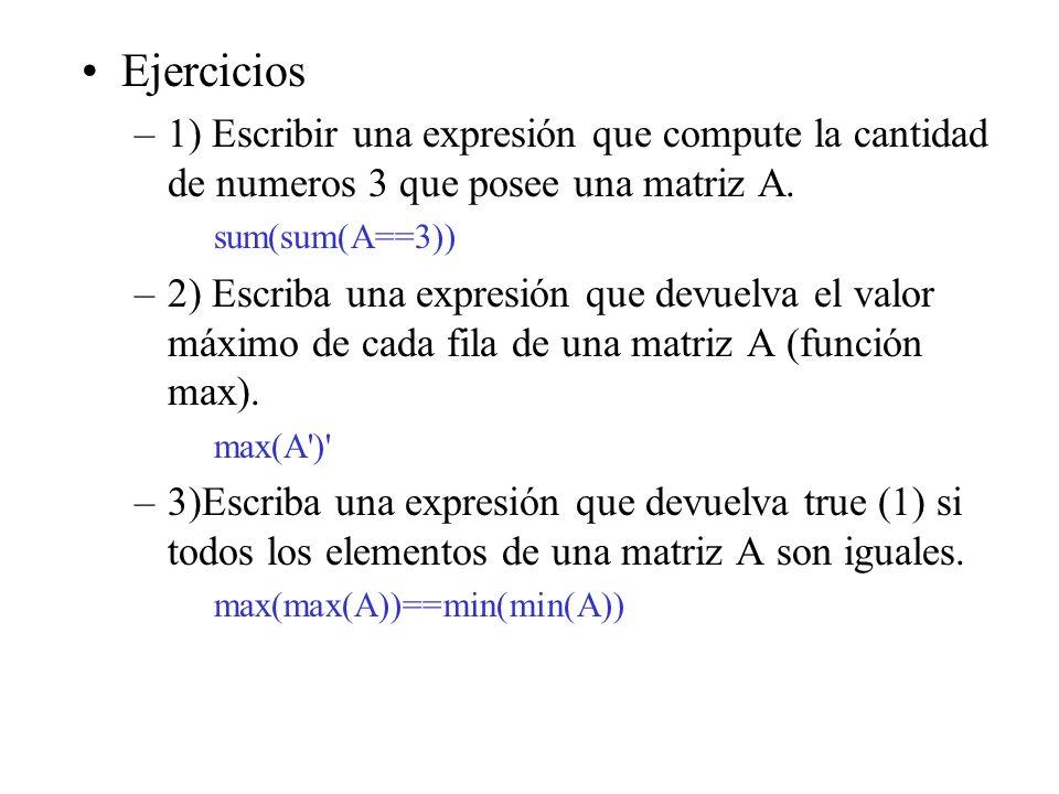 Ejercicios –1) Escribir una expresión que compute la cantidad de numeros 3 que posee una matriz A. sum(sum(A==3)) –2) Escriba una expresión que devuel