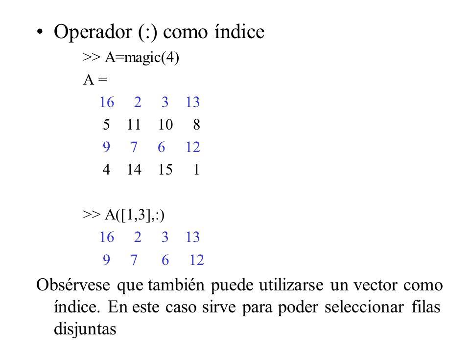 Operador (:) como índice >> A=magic(4) A = 16 2 3 13 5 11 10 8 9 7 6 12 4 14 15 1 >> A([1,3],:) 16 2 3 13 9 7 6 12 Obsérvese que también puede utiliza