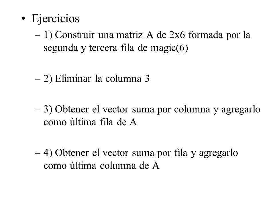Ejercicios –1) Construir una matriz A de 2x6 formada por la segunda y tercera fila de magic(6) –2) Eliminar la columna 3 –3) Obtener el vector suma por columna y agregarlo como última fila de A –4) Obtener el vector suma por fila y agregarlo como última columna de A