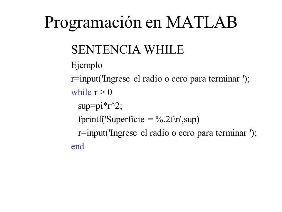 Programación en MATLAB SENTENCIA WHILE Ejemplo r=input( Ingrese el radio o cero para terminar ); while r > 0 sup=pi*r^2; fprintf( Superficie = %.2f\n ,sup) r=input( Ingrese el radio o cero para terminar ); end