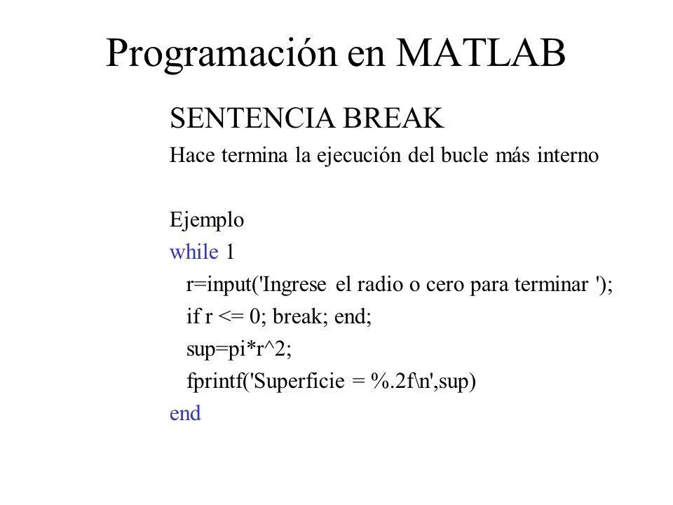 Programación en MATLAB SENTENCIA BREAK Hace termina la ejecución del bucle más interno Ejemplo while 1 r=input( Ingrese el radio o cero para terminar ); if r <= 0; break; end; sup=pi*r^2; fprintf( Superficie = %.2f\n ,sup) end