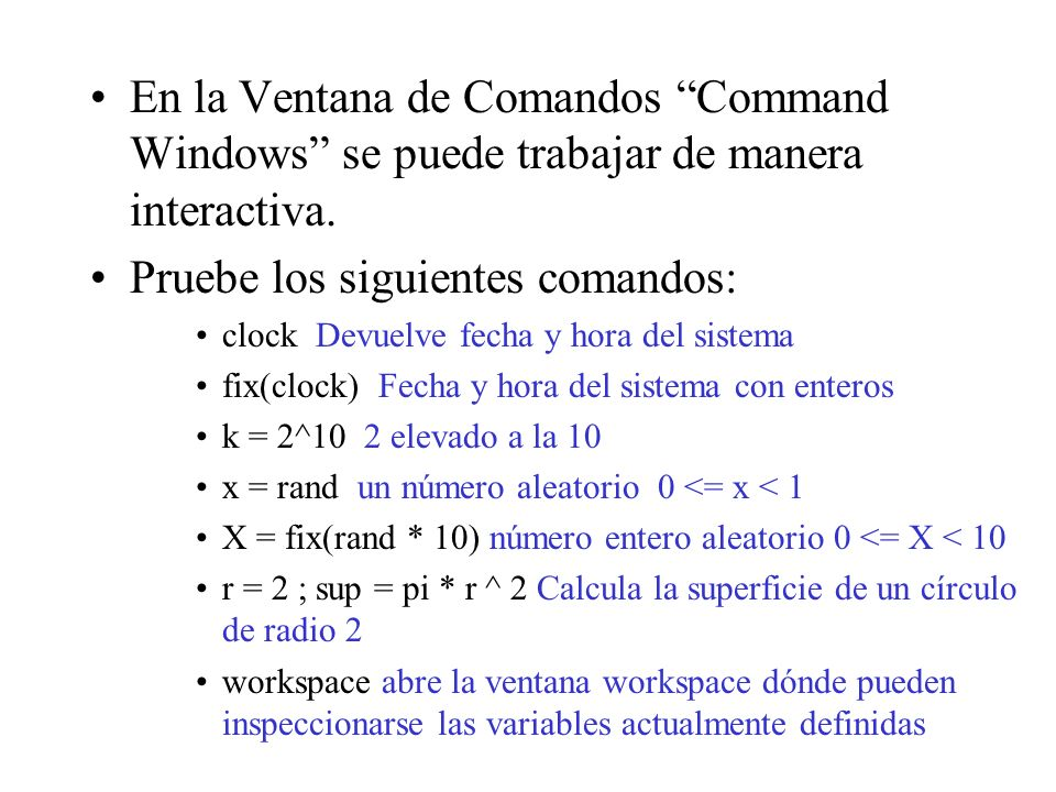 Debe observarse que: Las variables se crean automáticamente cuando se necesitan (no se declaran) Matlab hace distinción entre mayúsculas y minúsculas (x y X son dos variables distintas) Matlab tiene definida algunas constantes (pi, eps, i) La variable ans guarda la respuesta más reciente el punto y coma (;) separa comandos consecutivos.