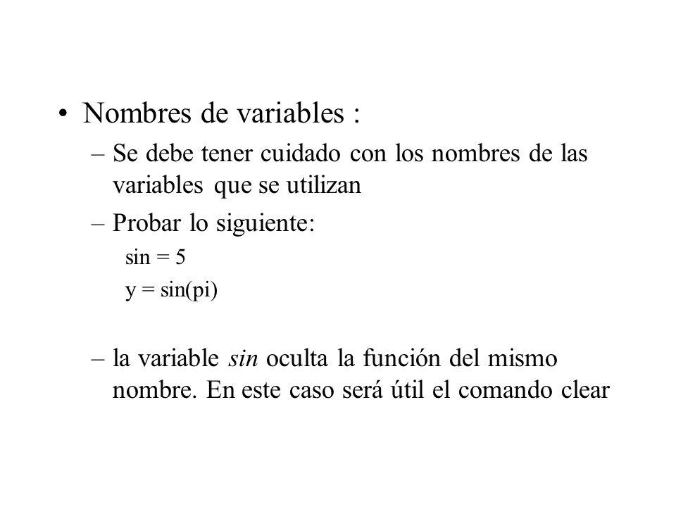 Nombres de variables : –Se debe tener cuidado con los nombres de las variables que se utilizan –Probar lo siguiente: sin = 5 y = sin(pi) –la variable sin oculta la función del mismo nombre.