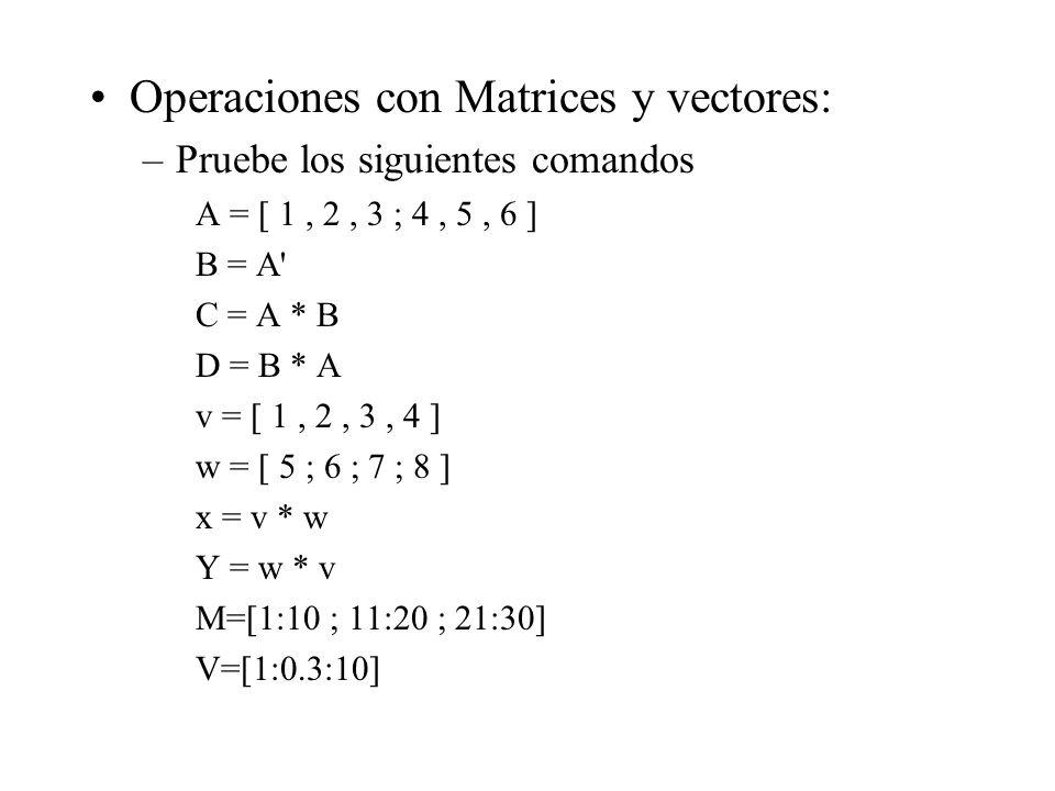Operaciones con Matrices y vectores: –Pruebe los siguientes comandos A = [ 1, 2, 3 ; 4, 5, 6 ] B = A C = A * B D = B * A v = [ 1, 2, 3, 4 ] w = [ 5 ; 6 ; 7 ; 8 ] x = v * w Y = w * v M=[1:10 ; 11:20 ; 21:30] V=[1:0.3:10]