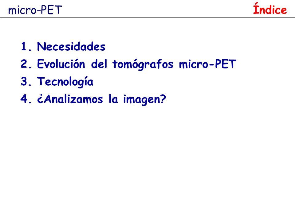 1.Necesidades 2.Evolución del tomógrafos micro-PET 3.Tecnología 4.¿Analizamos la imagen? Índice micro-PET