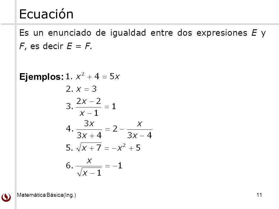 Matemática Básica(Ing.)11 Es un enunciado de igualdad entre dos expresiones E y F, es decir E = F.