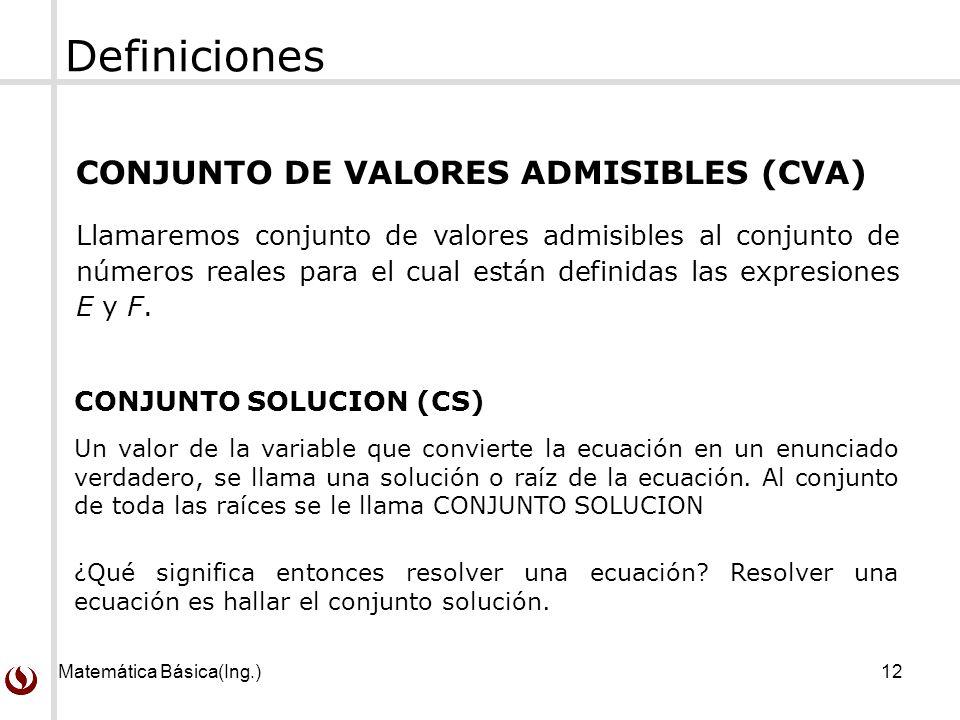 Matemática Básica(Ing.)12 CONJUNTO DE VALORES ADMISIBLES (CVA) Llamaremos conjunto de valores admisibles al conjunto de números reales para el cual están definidas las expresiones E y F.