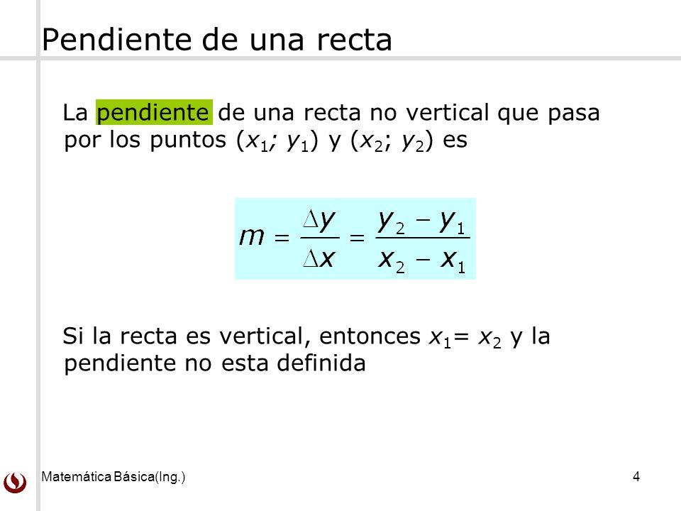 Matemática Básica(Ing.)4 Pendiente de una recta La pendiente de una recta no vertical que pasa por los puntos (x 1 ; y 1 ) y (x 2 ; y 2 ) es Si la recta es vertical, entonces x 1 = x 2 y la pendiente no esta definida