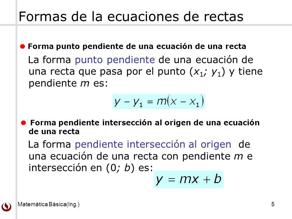 Matemática Básica(Ing.)5 Formas de la ecuaciones de rectas Forma punto pendiente de una ecuación de una recta La forma punto pendiente de una ecuación de una recta que pasa por el punto (x 1 ; y 1 ) y tiene pendiente m es: Forma pendiente intersección al origen de una ecuación de una recta La forma pendiente intersección al origen de una ecuación de una recta con pendiente m e intersección en (0; b) es: