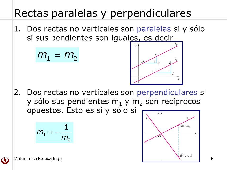 Matemática Básica(Ing.)8 Rectas paralelas y perpendiculares 1.Dos rectas no verticales son paralelas si y sólo si sus pendientes son iguales, es decir 2.Dos rectas no verticales son perpendiculares si y sólo sus pendientes m 1 y m 2 son recíprocos opuestos.