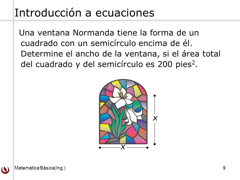 Matemática Básica(Ing.)9 Introducción a ecuaciones Una ventana Normanda tiene la forma de un cuadrado con un semicírculo encima de él.