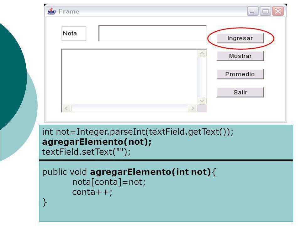 int not=Integer.parseInt(textField.getText()); agregarElemento(not); textField.setText( ); public void agregarElemento(int not){ nota[conta]=not; conta++; }