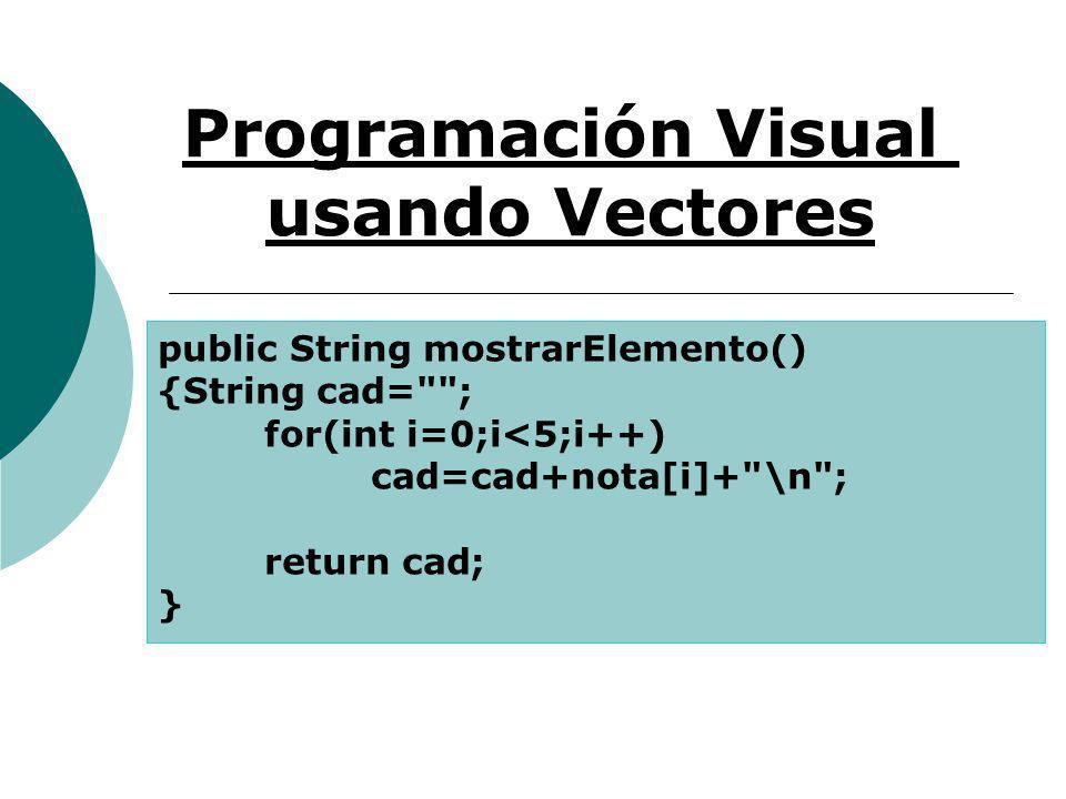 Programación Visual usando Vectores public String mostrarElemento() {String cad= ; for(int i=0;i<5;i++) cad=cad+nota[i]+ \n ; return cad; }
