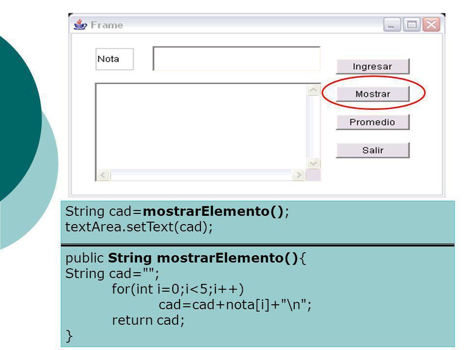 String cad=mostrarElemento(); textArea.setText(cad); public String mostrarElemento(){ String cad= ; for(int i=0;i<5;i++) cad=cad+nota[i]+ \n ; return cad; }