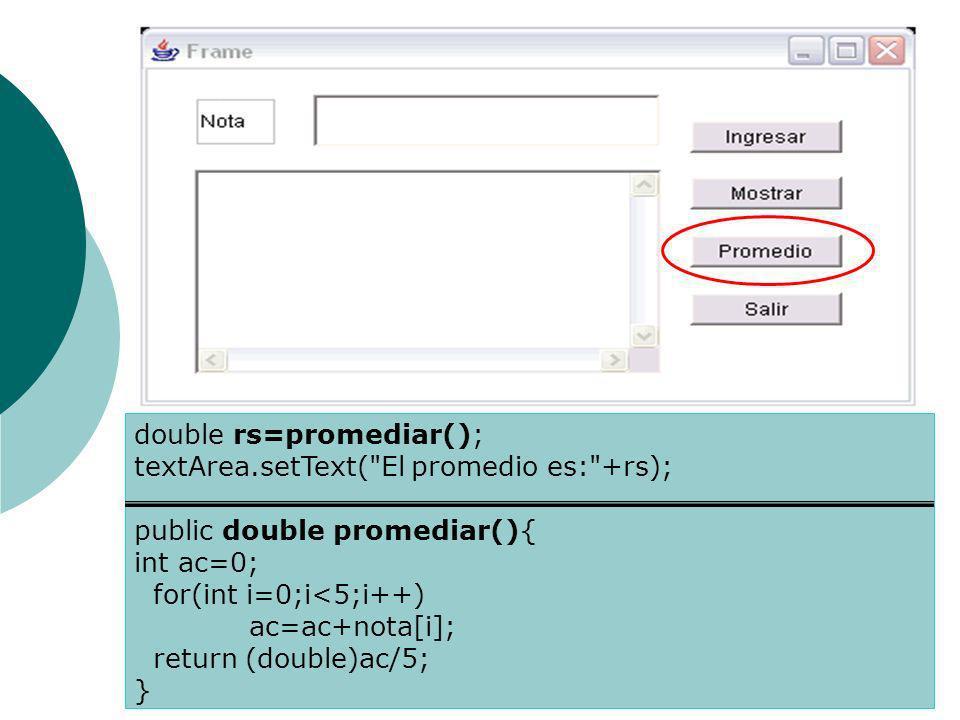 double rs=promediar(); textArea.setText( El promedio es: +rs); public double promediar(){ int ac=0; for(int i=0;i<5;i++) ac=ac+nota[i]; return (double)ac/5; }
