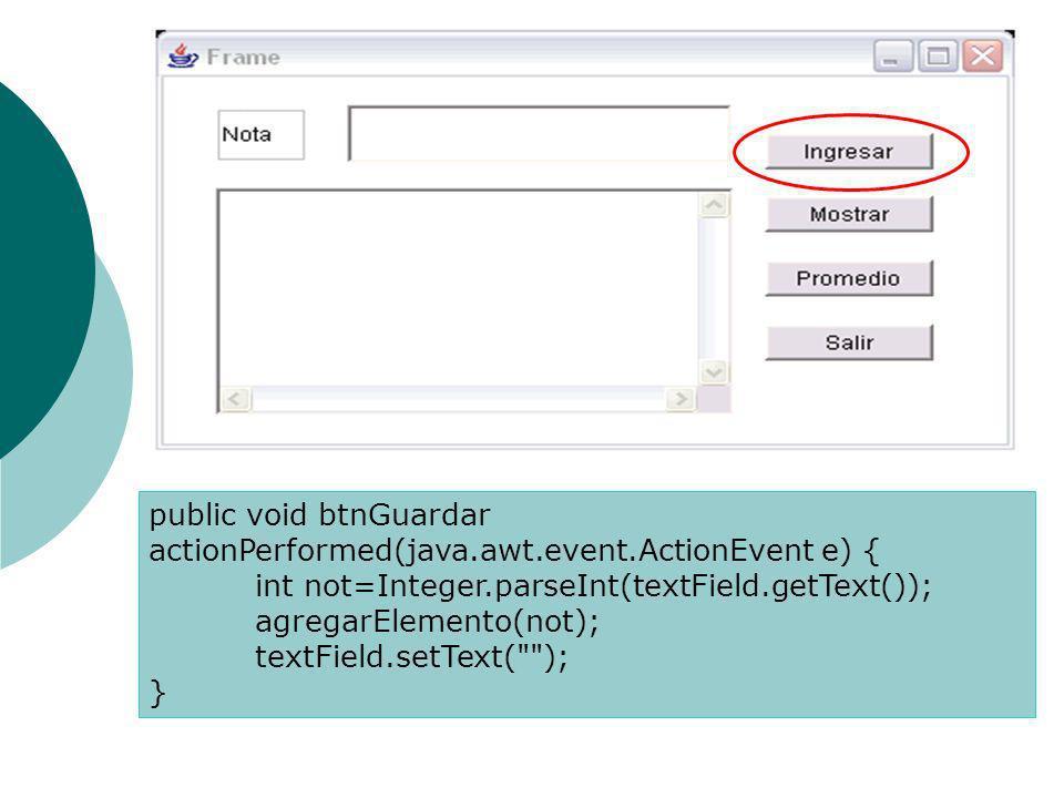 public void btnGuardar actionPerformed(java.awt.event.ActionEvent e) { int not=Integer.parseInt(textField.getText()); agregarElemento(not); textField.setText( ); }
