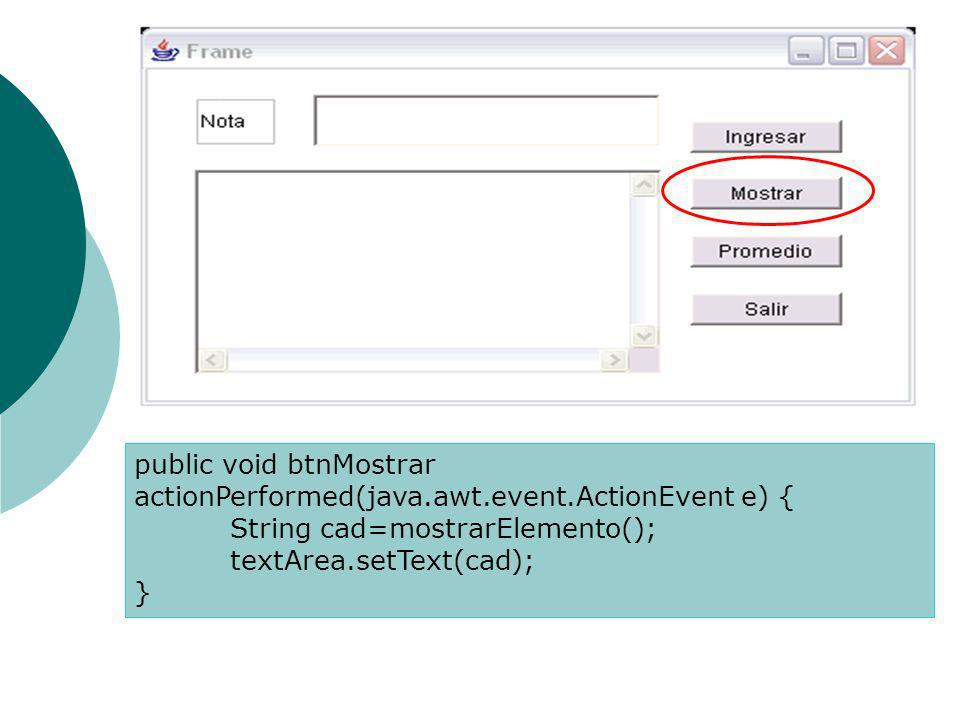 public void btnMostrar actionPerformed(java.awt.event.ActionEvent e) { String cad=mostrarElemento(); textArea.setText(cad); }