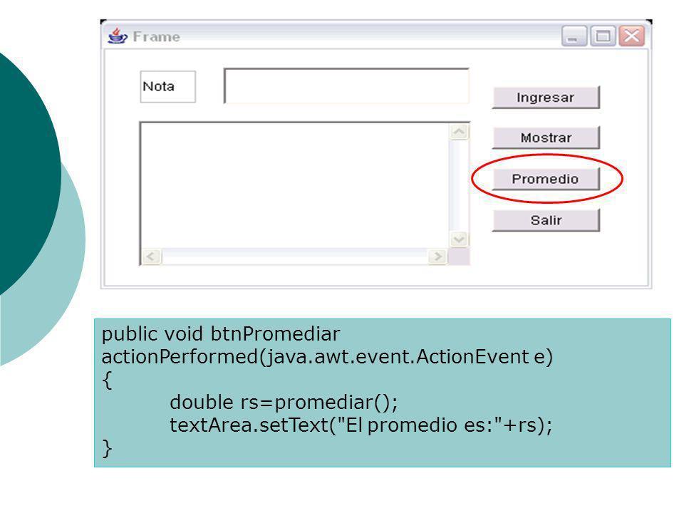 public void btnPromediar actionPerformed(java.awt.event.ActionEvent e) { double rs=promediar(); textArea.setText( El promedio es: +rs); }