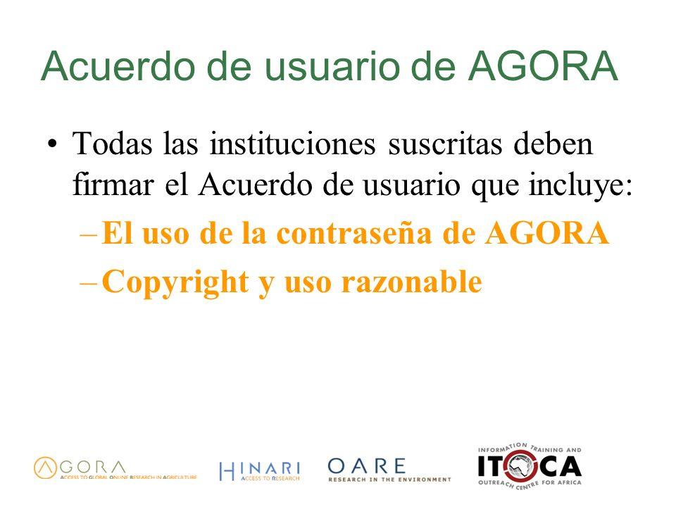 Acuerdo de usuario de AGORA Todas las instituciones suscritas deben firmar el Acuerdo de usuario que incluye: –El uso de la contraseña de AGORA –Copyright y uso razonable