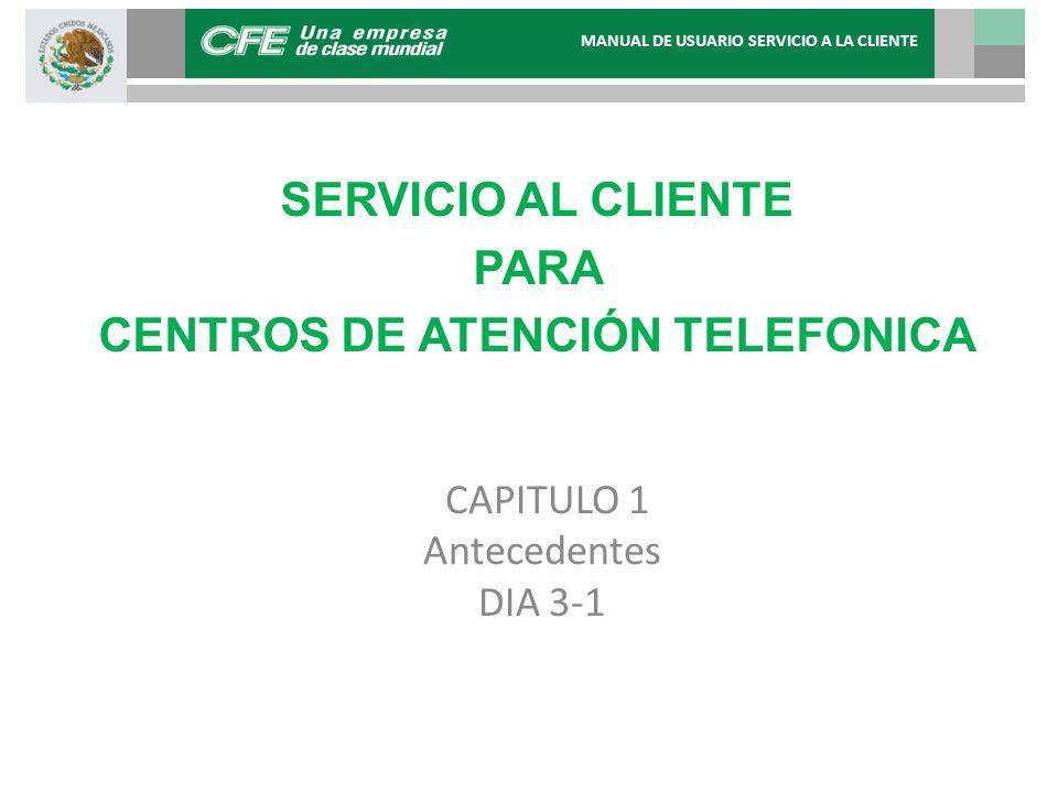 CAPITULO 1 Antecedentes DIA 3-1 SERVICIO AL CLIENTE PARA CENTROS DE ATENCIÓN TELEFONICA MANUAL DE USUARIO SERVICIO A LA CLIENTE