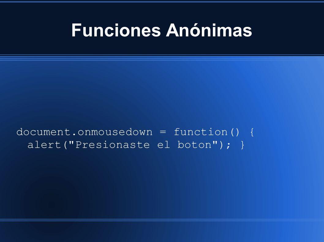 Funciones Anónimas document.onmousedown = function() { alert( Presionaste el boton ); }