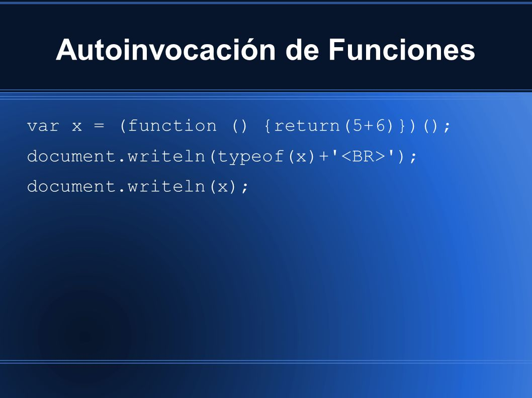 Autoinvocación de Funciones var x = (function () {return(5+6)})(); document.writeln(typeof(x)+ ); document.writeln(x);