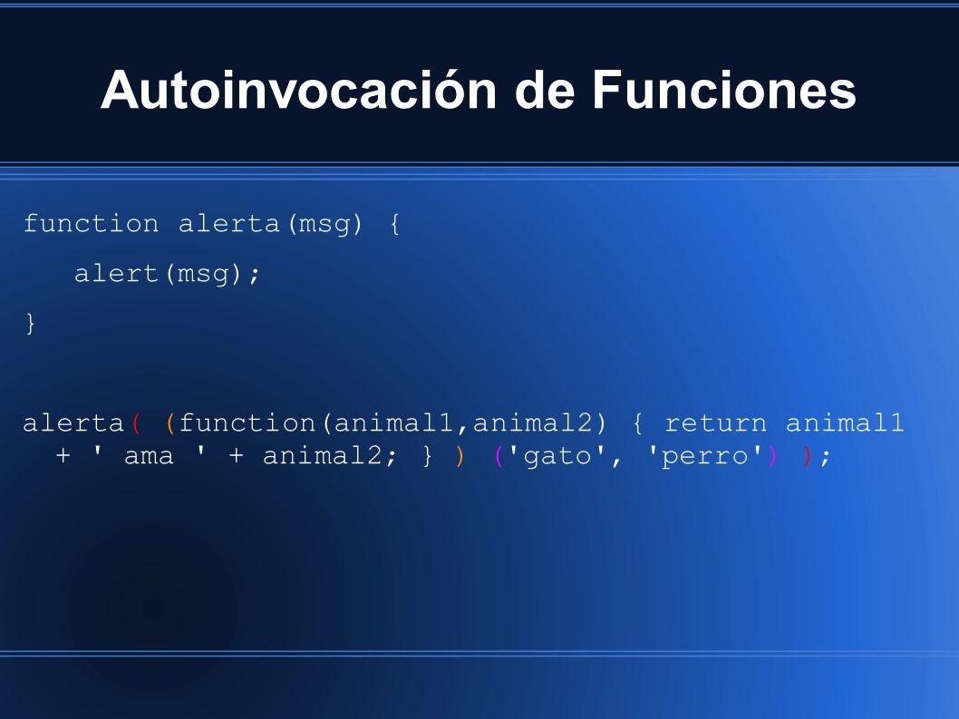 Autoinvocación de Funciones function alerta(msg) { alert(msg); } alerta( (function(animal1,animal2) { return animal1 + ama + animal2; } ) ( gato , perro ) );