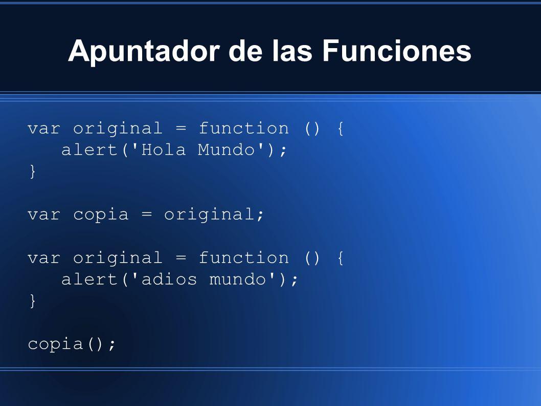 Apuntador de las Funciones var original = function () { alert( Hola Mundo ); } var copia = original; var original = function () { alert( adios mundo ); } copia();