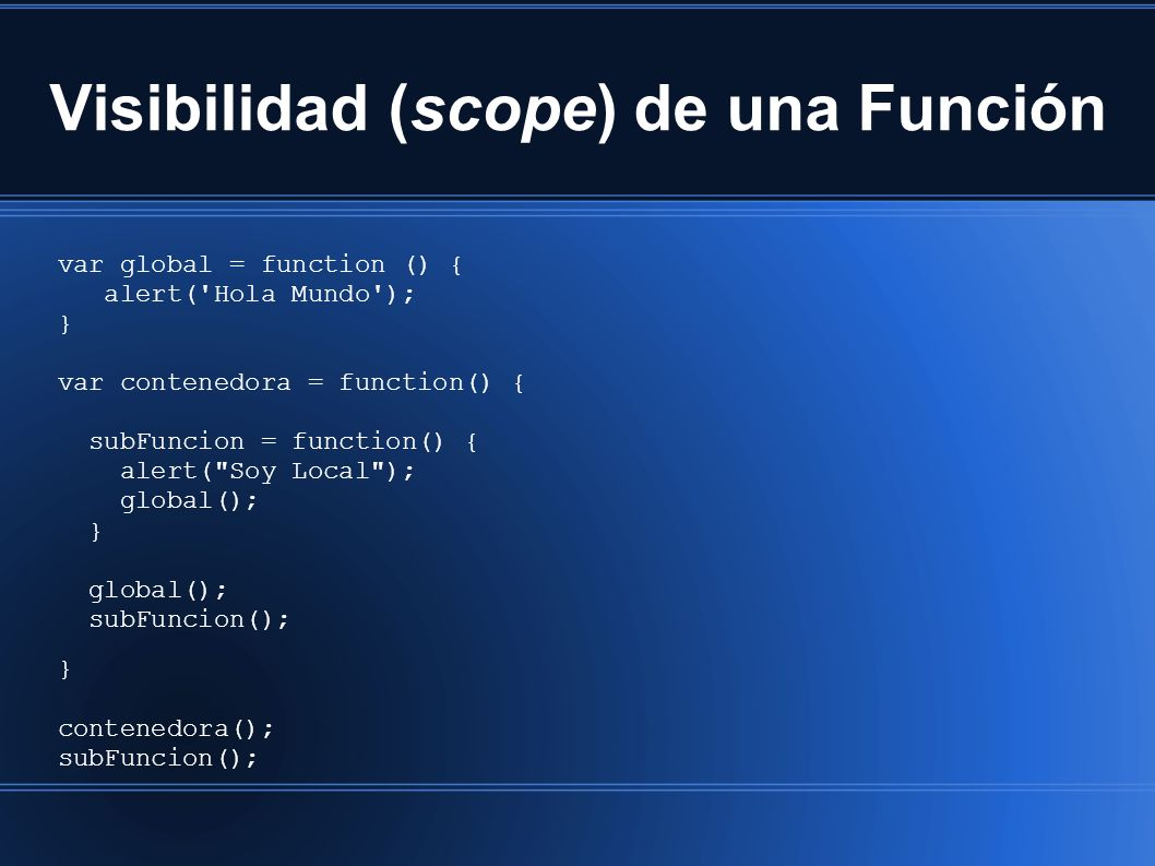 Visibilidad (scope) de una Función var global = function () { alert( Hola Mundo ); } var contenedora = function() { subFuncion = function() { alert( Soy Local ); global(); } global(); subFuncion(); } contenedora(); subFuncion();