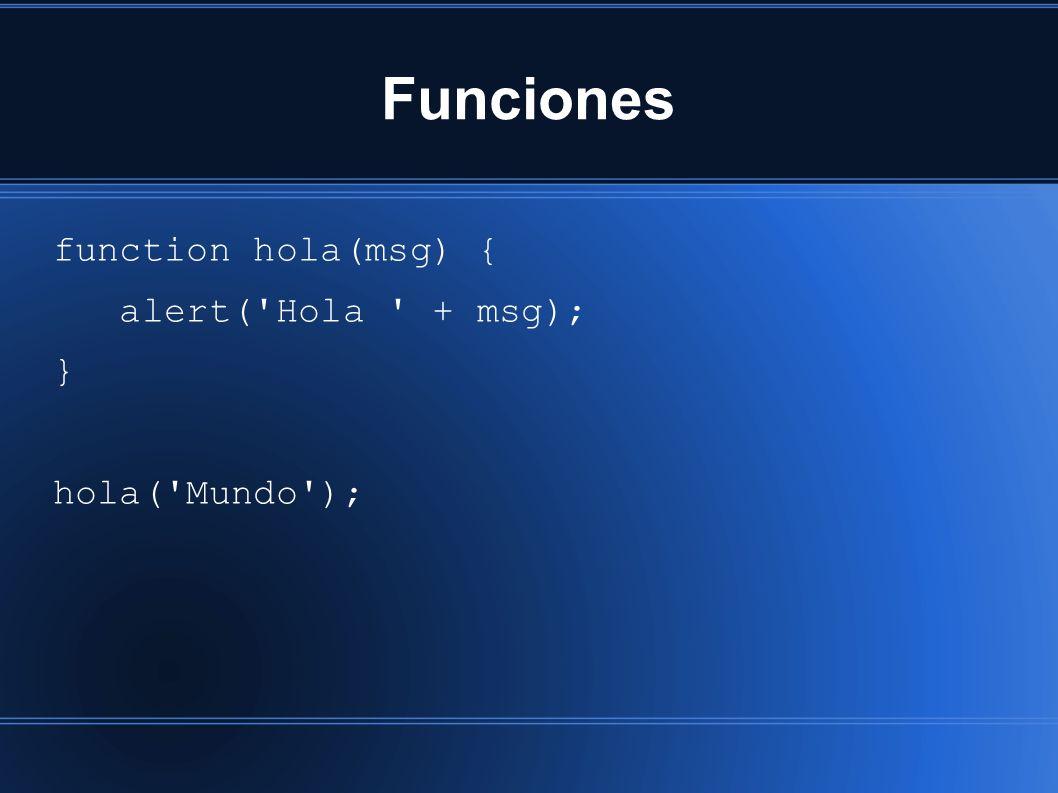 Funciones function hola(msg) { alert('Hola ' + msg); } hola('Mundo');