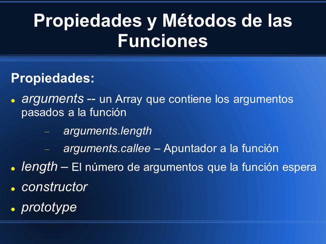 Propiedades y Métodos de las Funciones Propiedades: arguments -- un Array que contiene los argumentos pasados a la función arguments.length arguments.callee – Apuntador a la función length – El número de argumentos que la función espera constructor prototype