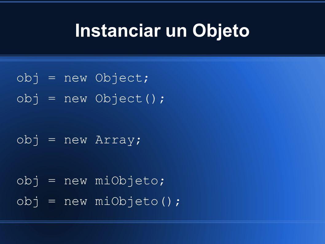 Instanciar un Objeto obj = new Object; obj = new Object(); obj = new Array; obj = new miObjeto; obj = new miObjeto();