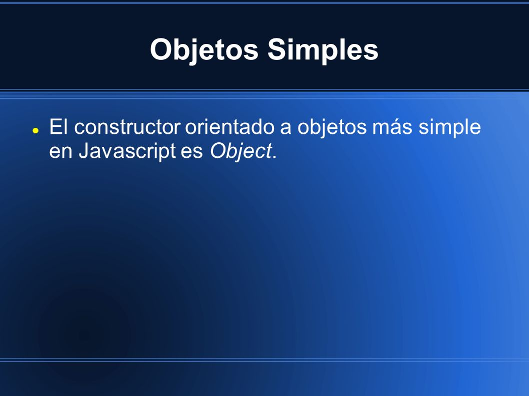 Objetos Simples El constructor orientado a objetos más simple en Javascript es Object.