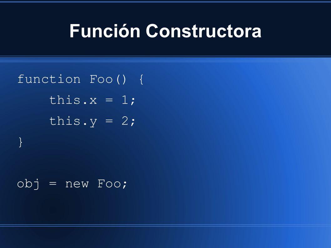 Función Constructora function Foo() { this.x = 1; this.y = 2; } obj = new Foo;