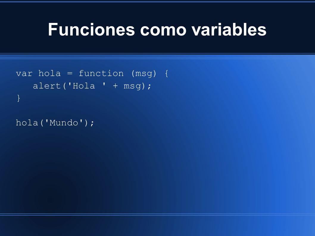 Funciones como variables var hola = function (msg) { alert('Hola ' + msg); } hola('Mundo');