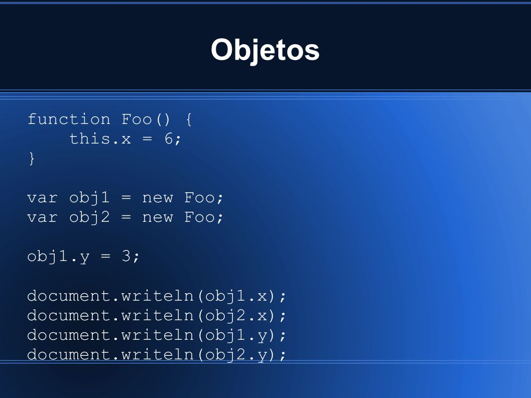 Objetos function Foo() { this.x = 6; } var obj1 = new Foo; var obj2 = new Foo; obj1.y = 3; document.writeln(obj1.x); document.writeln(obj2.x); document.writeln(obj1.y); document.writeln(obj2.y);