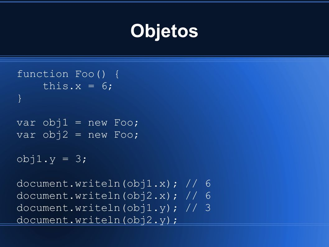 Objetos function Foo() { this.x = 6; } var obj1 = new Foo; var obj2 = new Foo; obj1.y = 3; document.writeln(obj1.x); // 6 document.writeln(obj2.x); // 6 document.writeln(obj1.y); // 3 document.writeln(obj2.y);