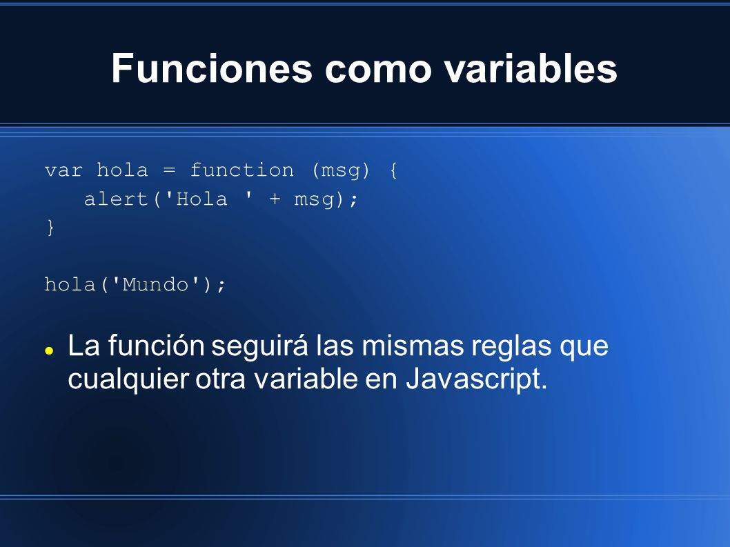 Funciones como variables var hola = function (msg) { alert('Hola ' + msg); } hola('Mundo'); La función seguirá las mismas reglas que cualquier otra va