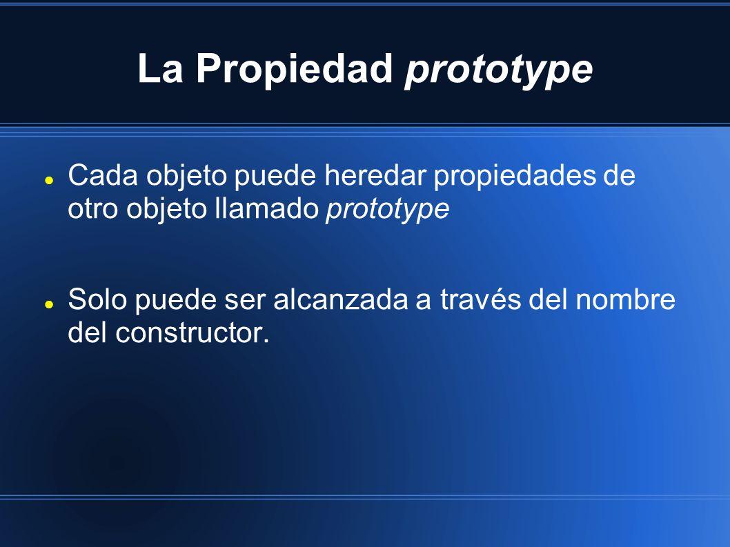 La Propiedad prototype Cada objeto puede heredar propiedades de otro objeto llamado prototype Solo puede ser alcanzada a través del nombre del constru