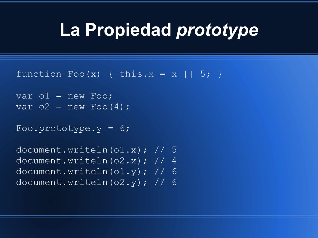 La Propiedad prototype function Foo(x) { this.x = x || 5; } var o1 = new Foo; var o2 = new Foo(4); Foo.prototype.y = 6; document.writeln(o1.x); // 5 document.writeln(o2.x); // 4 document.writeln(o1.y); // 6 document.writeln(o2.y); // 6