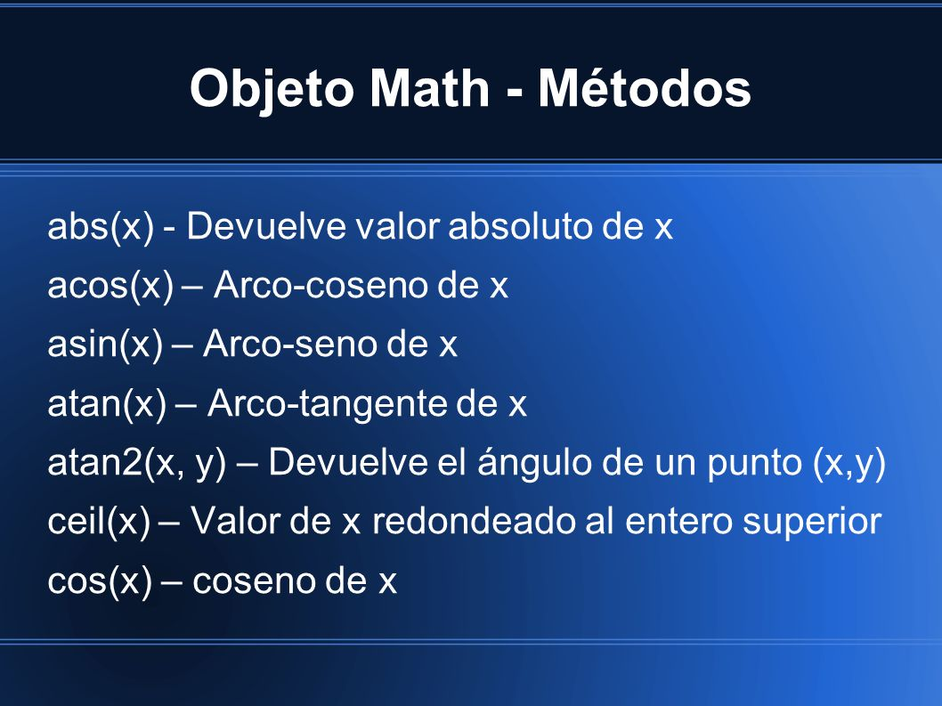 Objeto Math - Métodos abs(x) - Devuelve valor absoluto de x acos(x) – Arco-coseno de x asin(x) – Arco-seno de x atan(x) – Arco-tangente de x atan2(x, y) – Devuelve el ángulo de un punto (x,y) ceil(x) – Valor de x redondeado al entero superior cos(x) – coseno de x